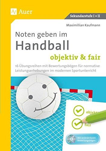 Noten geben im Handball - objektiv & fair: 16 Übungsreihen mit Bewertungsbögen für normative Leistungserhebungen im modernen Sportunterricht (5. bis 13. Klasse)
