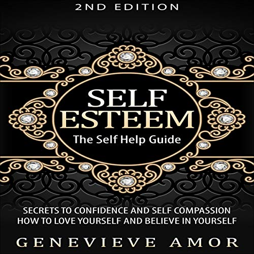 Self Esteem: The Self Help Guide - Secrets to Confidence and Self Compassion - How to Love Yourself and Believe in Yourself audiobook cover art
