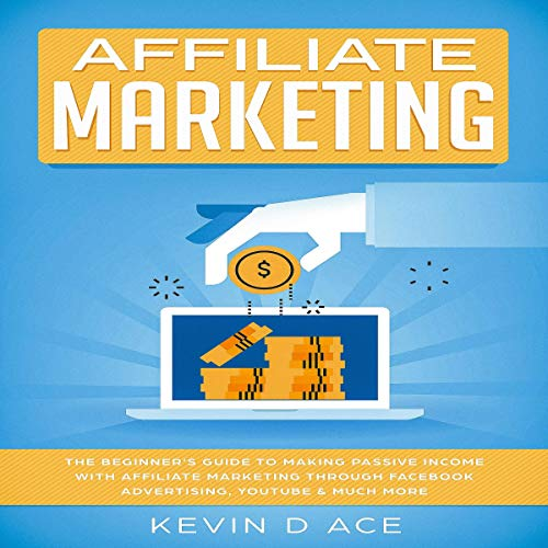 Affiliate Marketing: The Beginner's Guide to Making Passive Income with Affiliate Marketing Through Facebook Advertising, YouTube & Much More cover art