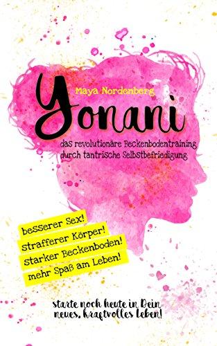 Yonani: Das revolutionäre Beckenbodentraining durch tantrische Selbstbefriedigung (German Edition)
