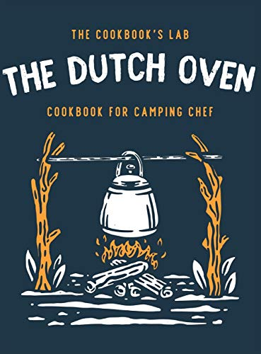 The Dutch Oven Cookbook for Camping Chef: Over 300 fun, tasty, and easy to follow Campfire recipes for your outdoors family adventures. Enjoy cooking everything in the flames with your dutch oven