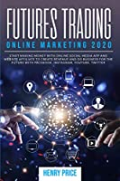Futures Trading Online Marketing 2020: A Step-By-Step Guide to Using Online Marketing and Social Media to Create Business and Improve Profits