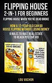 Flipping House 2-In-1 For Beginners: Flipping House When You're Dead Broke + How a 17-Year-Old Can Do House Flipping Without Losing Money – 9 Rules to Rule Real Estate to Reach Positive ROI
