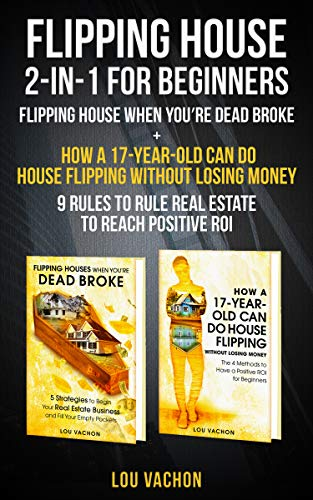 Flipping House 2-In-1 For Beginners: Flipping House When You're Dead Broke + How a 17-Year-Old Can Do House Flipping Without Losing Money – 9 Rules to Rule Real Estate to Reach Pos