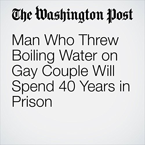 Man Who Threw Boiling Water on Gay Couple Will Spend 40 Years in Prison cover art