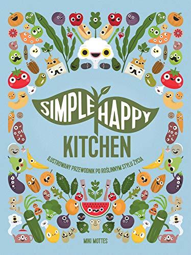 Simple Happy Kitchen: ilustrowany przewodnik po roslinnym stylu zycia