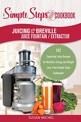 Juicing with the Breville Juice Fountain Extractor: A Simple Steps Brand Cookbook: 101 Superfood Juice Recipes to Gain Energy, Lose Weight, Get Healthy ... (Living Well Book 1) (English Edition)