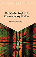 The Market Logics of Contemporary Fiction (Cambridge Studies in Twenty-First-Century Literature and Culture)