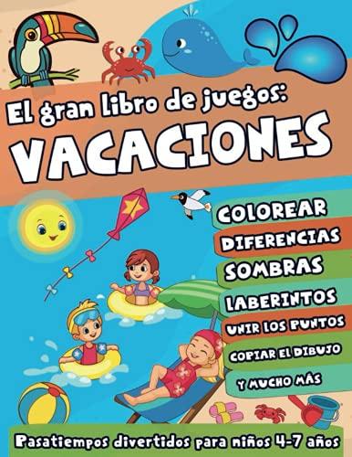 El Gran Libro de Juegos: Vacaciones: Pasatiempos Divertidos para Niños 4-7 años: 100+ Actividades Educativas de Verano: Colorear, Diferencias, Laberintos, Unir Los Puntos, Copiar los dibujos y más