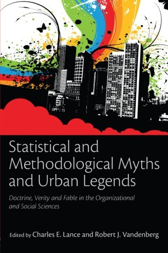 Statistical and Methodological Myths and Urban Legends: Doctrine, Verity and Fable in Organizational