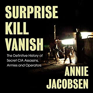 Surprise, Kill, Vanish     The Definitive History of Secret CIA Assassins, Armies and Operators              By:                                                                                                                                 Annie Jacobsen                               Narrated by:                                                                                                                                 Annie Jacobsen                      Length: 19 hrs and 5 mins     37 ratings     Overall 4.8