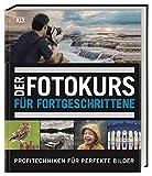 Der Fotokurs für Fortgeschrittene: Profitechniken für perfekte Bilder