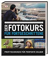 Der Fotokurs fuer Fortgeschrittene: Profitechniken fuer perfekte Bilder