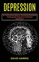 Depression: A Self-guided Program to Overcome Depression (An Authoritative Book on Identifying Symptoms)