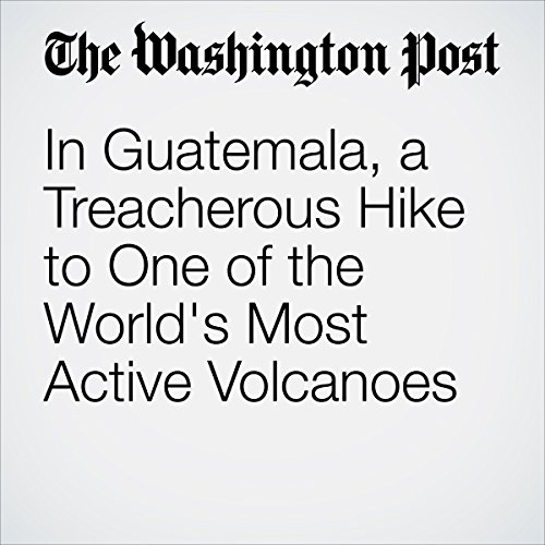 In Guatemala, a Treacherous Hike to One of the World's Most Active Volcanoes cover art