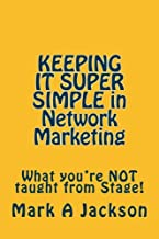KEEPING IT SUPER SIMPLE in Network Marketing: What you're NOT taught from Stage! (KISS) (Volume 1)