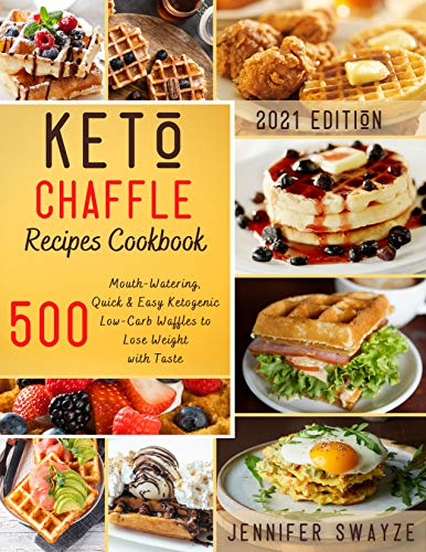 KETO CHAFFLE RECIPES COOKBOOK: 500 Mouth-Watering, Quick & Easy Ketogenic Low-Carb Waffles to Lose Weight with Taste