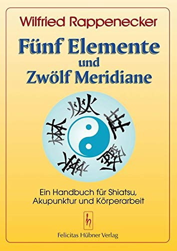Fünf Elemente und Zwölf Meridiane: Ein Handbuch für Shiatsu und Akupunktur: Ein Handbuch für Akupunktur Shiatsu und Körperarbeit