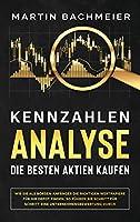 Kennzahlen-Analyse - Die besten Aktien kaufen: Wie Sie als Boersen-Anfaenger die richtigen Wertpapiere fuer Ihr Depot finden. So fuehren Sie Schritt fuer Schritt eine Unternehmensbewertung durch
