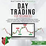 Day Trading for Beginners: A Detailed and Practical Guide to Quickly Start to Make a Profit with Short-Term Trading on Many Different Financial Markets. Understanding ETFs, Stocks, Futures, and Forex