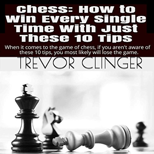 Chess: How to Win Every Single Time with Just These 10 Tips cover art