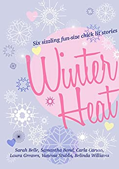 Winter Heat: Six sizzling fun-size chick lit stories by [Sarah Belle, Laura Greaves, Carla Caruso, Vanessa Stubbs, Belinda Williams, Samantha Bond]