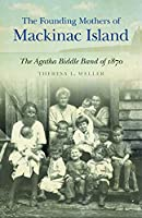 The Founding Mothers of Mackinac Island: The Agatha Biddle Band of 1870