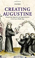 Creating Augustine: Interpreting Augustine and Augustinianism in the Later Middle Ages