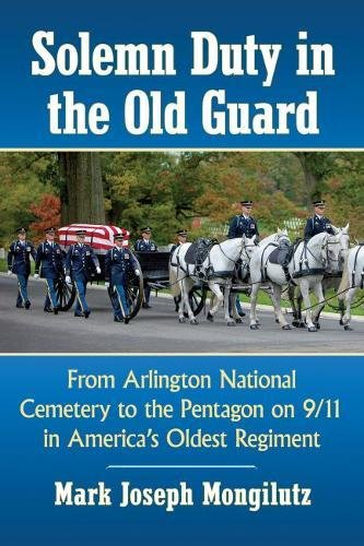Download Solemn Duty in the Old Guard: From Arlington National Cemetery to the Pentagon on 9/11 in America's Oldest Regiment 1476672210