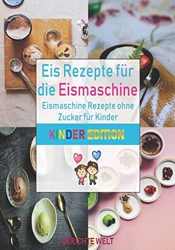 Eis Rezepte für die Eismaschine: Eismaschine Rezepte ohne Zucker für Kinder (Kinder Edition)