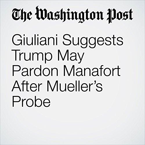 Giuliani Suggests Trump May Pardon Manafort After Mueller's Probe copertina