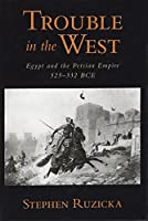 Trouble in the West: Egypt and the Persian Empire, 525-332 BCE (Oxford Studies in Early Empires)
