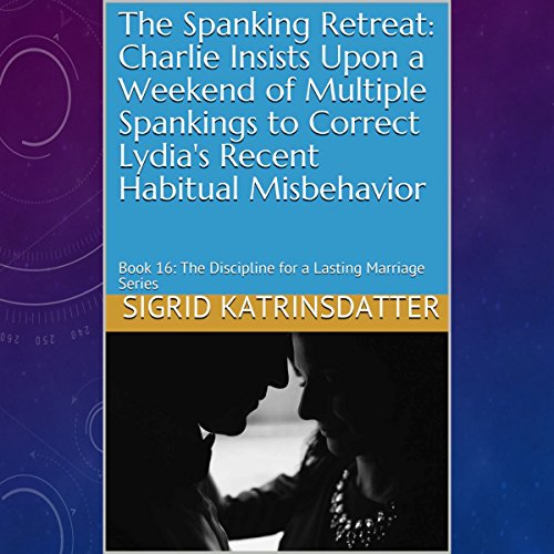 The Spanking Retreat: Charlie Insists upon a Weekend of Multiple Spankings to Correct Lydia's Recent Habitual Misbehavior cover art