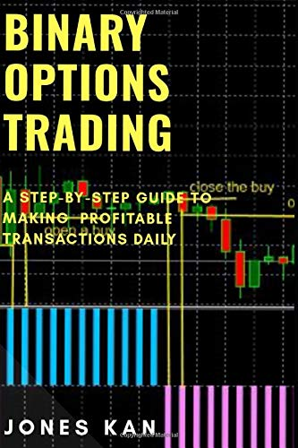 Binary Options Trading: A Step-By-Step Guide to Making Profitable Transactions Daily