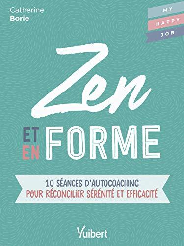 Zen et en Forme - 10 séances d'autocoaching pour réconcilier sérénité et efficacité
