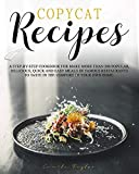 Copycat Recipes: A Step-by-Step Cookbook for Make More than 200 Popular, Delicious, Quick and Easy Meals of Famous Restaurants to Taste in the Comfort of Your Own Home.