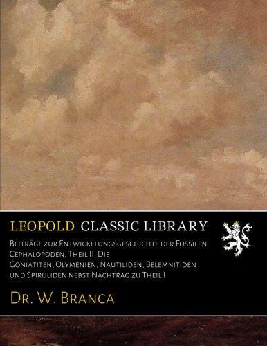 Beiträge zur Entwickelungsgeschichte der Fossilen Cephalopoden. Theil II. Die Goniatiten, Olymenien, Nautiliden, Belemnitiden und Spiruliden nebst Nachtrag zu Theil I