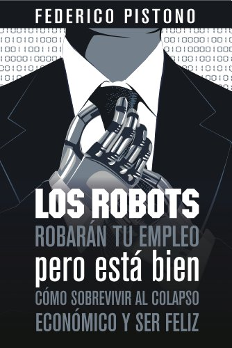 Los robots robarán tu empleo, pero está bien: cómo sobrevivir al colapso económico y ser feliz eBook: Pistono, Federico, Delgado Ron, Jorge Andrés: Amazon.es: Tienda Kindle