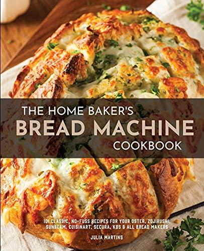 The Home Baker's Bread Machine Cookbook: 101 Classic, No-Fuss Recipes for...