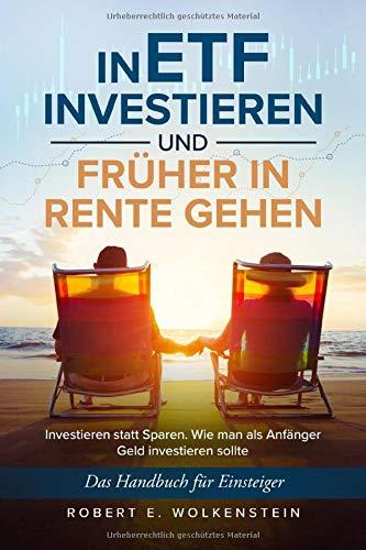 In ETF investieren und früher in Rente gehen: Investieren statt Sparen. Das Handbuch für Einsteiger. Wie man Geld als Anfänger investieren sollte