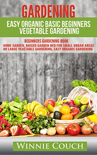 GARDENING: EASY ORGANIC BASIC BEGINNERS VEGETABLE GARDENING. BEGINNERS GARDENING BOOK (HOME GARDEN, RAISED GARDEN BED FOR SMALL URBAN AREAS OR LARGE, ... Crafts, Hobbies & Home, Healthy eating 1)