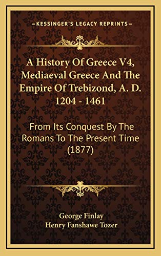A History Of Greece V4, Mediaeval Greece And The Empire Of Trebizond, A. D. 1204 - 1461: From Its Conquest By The Romans To The Present Time (1877)