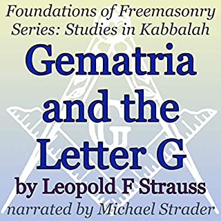 Gematria and the Letter G: Foundations in Freemasonry Series: Studies in Kabbalah                   By:                                                                                                                                 Leopold F. Strauss                               Narrated by:                                                                                                                                 Michael Strader                      Length: 35 mins     5 ratings     Overall 3.2