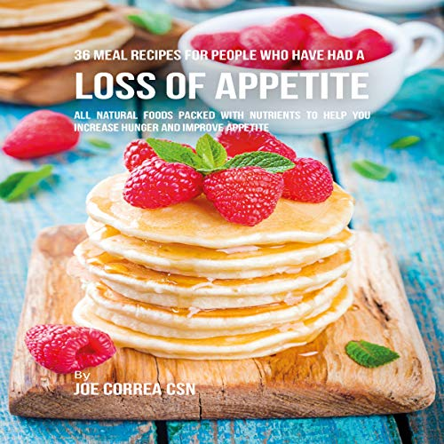 36 Meal Recipes for People Who Have Had a Loss of Appetite: All Natural Foods Packed With Nutrients to Help You Increase Hunger and Improve Appetite cover art