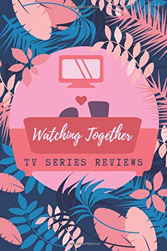 Watching Together TV Series Reviews: Binge Watchers Journal to Keep Record and Reviews of Your Favorite TV Shows and Series