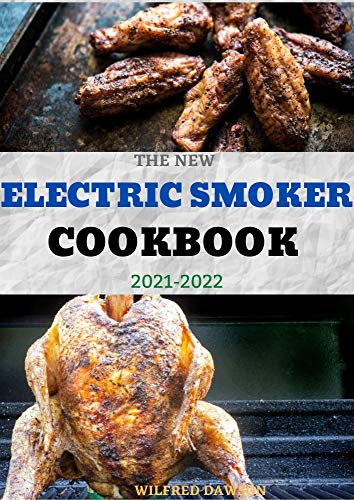 THE NEW ELECTRIC SMOKER COOKBOOK 2021-2022: 40+ Delicious And Tasty Recipes and Step-by-Step Techniques to Smoke Just About Everything