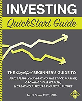 Investing QuickStart Guide  The Simplified Beginner s Guide to Successfully Navigating the Stock Market Growing Your Wealth & Creating a Secure Financial Future  QuickStart Guides™ - Finance