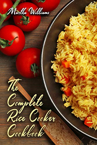 The Complete Rice Cooker Cookbook: Master Your Rice Cooker With 90 Insanely Delicious Recipes! (Rice Cooker Recipes Book 1)
