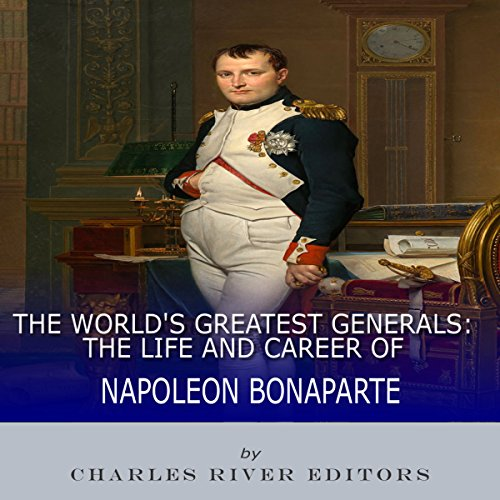 The World's Greatest Generals: The Life and Career of Napoleon Bonaparte audiobook cover art