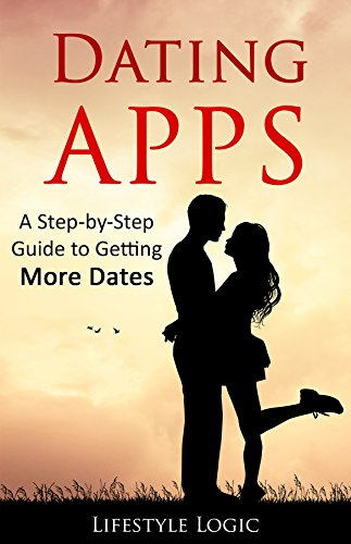 Dating Apps: A Step-by-Step Guide to Getting More Dates (English Edition)